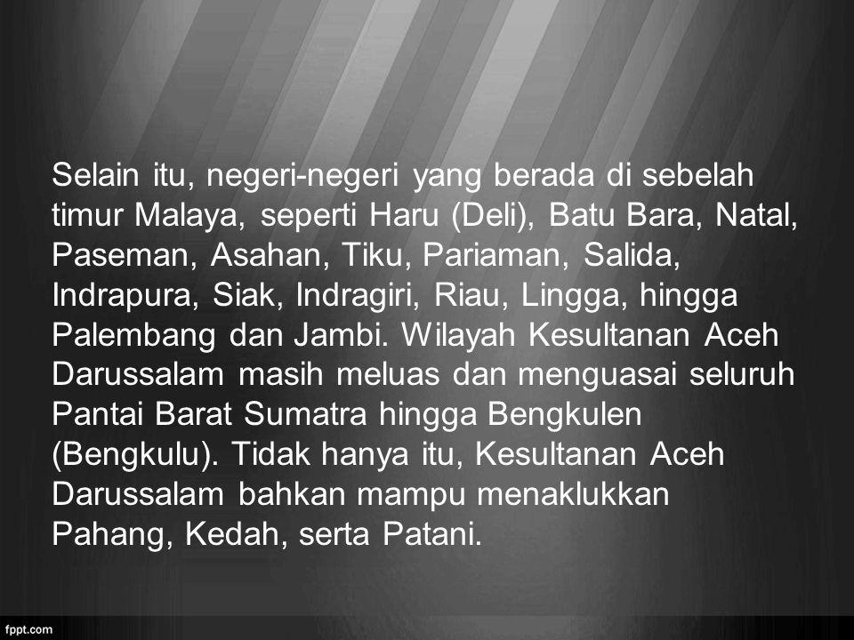 Selain itu, negeri-negeri yang berada di sebelah timur Malaya, seperti Haru (Deli), Batu Bara, Natal, Paseman, Asahan, Tiku, Pariaman, Salida, Indrapura, Siak, Indragiri, Riau, Lingga, hingga Palembang dan Jambi.