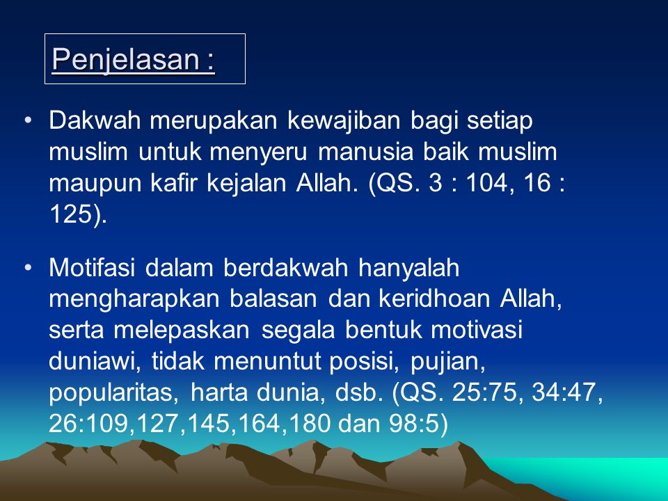 Penjelasan : Dakwah merupakan kewajiban bagi setiap muslim untuk menyeru manusia baik muslim maupun kafir kejalan Allah. (QS. 3 : 104, 16 : 125).
