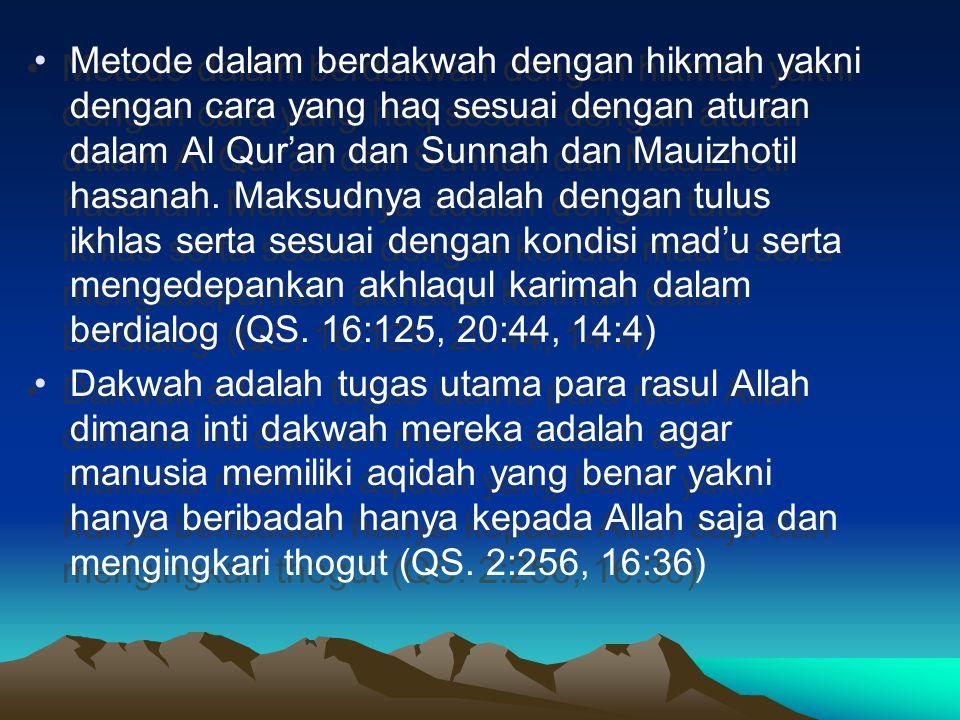 Metode dalam berdakwah dengan hikmah yakni dengan cara yang haq sesuai dengan aturan dalam Al Qur'an dan Sunnah dan Mauizhotil hasanah. Maksudnya adalah dengan tulus ikhlas serta sesuai dengan kondisi mad'u serta mengedepankan akhlaqul karimah dalam berdialog (QS. 16:125, 20:44, 14:4)