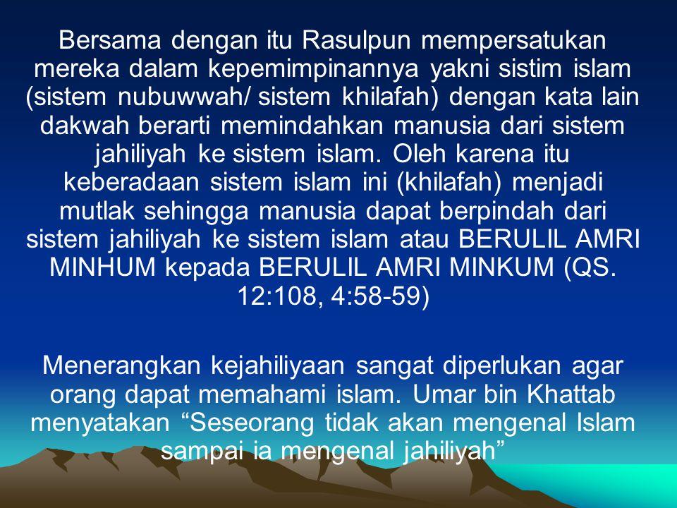 Bersama dengan itu Rasulpun mempersatukan mereka dalam kepemimpinannya yakni sistim islam (sistem nubuwwah/ sistem khilafah) dengan kata lain dakwah berarti memindahkan manusia dari sistem jahiliyah ke sistem islam. Oleh karena itu keberadaan sistem islam ini (khilafah) menjadi mutlak sehingga manusia dapat berpindah dari sistem jahiliyah ke sistem islam atau BERULIL AMRI MINHUM kepada BERULIL AMRI MINKUM (QS. 12:108, 4:58-59)