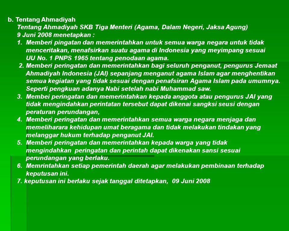 b. Tentang Ahmadiyah Tentang Ahmadiyah SKB Tiga Menteri (Agama, Dalam Negeri, Jaksa Agung) 9 Juni 2008 menetapkan :