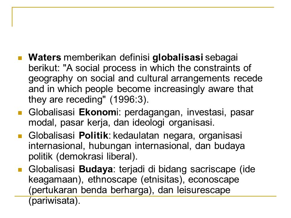 Waters memberikan definisi globalisasi sebagai berikut: A social process in which the constraints of geography on social and cultural arrangements recede and in which people become increasingly aware that they are receding (1996:3).