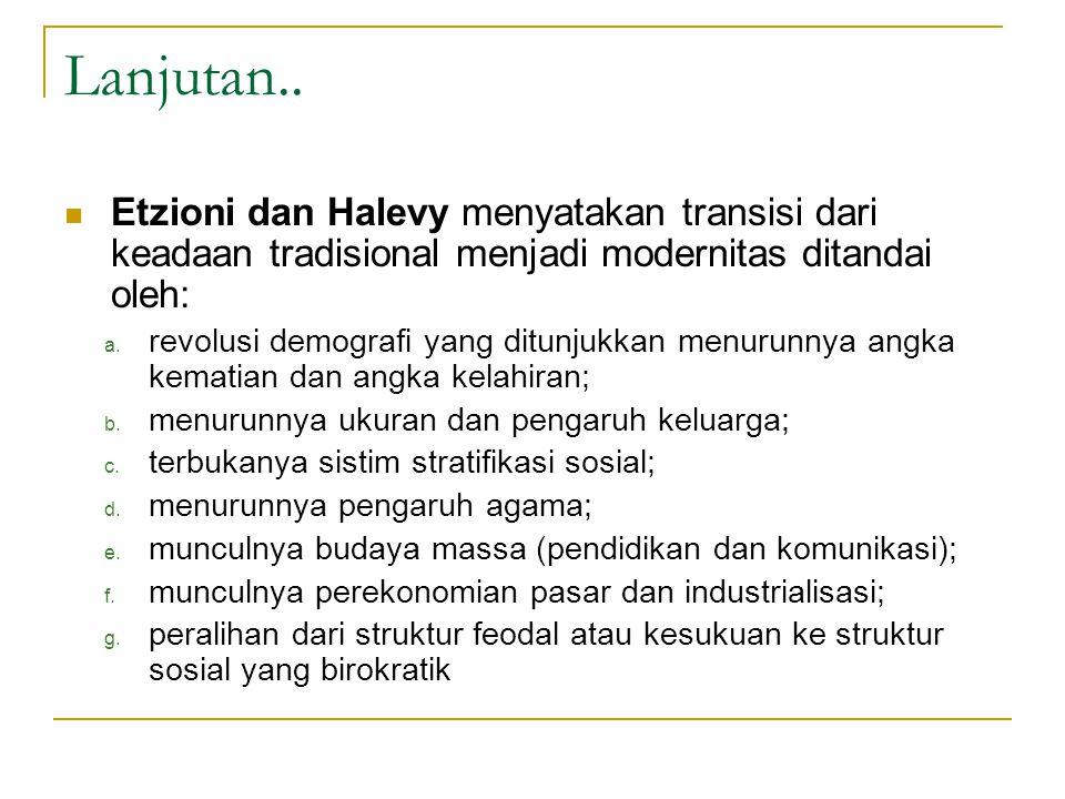 Lanjutan.. Etzioni dan Halevy menyatakan transisi dari keadaan tradisional menjadi modernitas ditandai oleh: