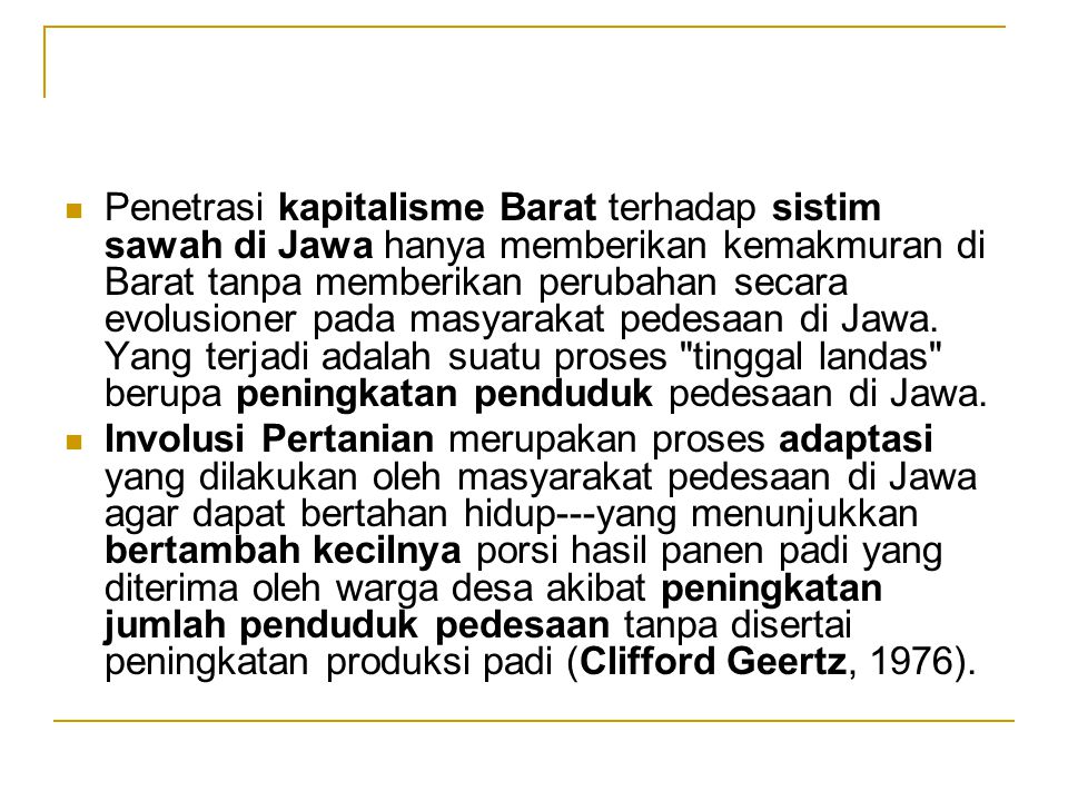 Penetrasi kapitalisme Barat terhadap sistim sawah di Jawa hanya memberikan kemakmuran di Barat tanpa memberikan perubahan secara evolusioner pada masyarakat pedesaan di Jawa. Yang terjadi adalah suatu proses tinggal landas berupa peningkatan penduduk pedesaan di Jawa.
