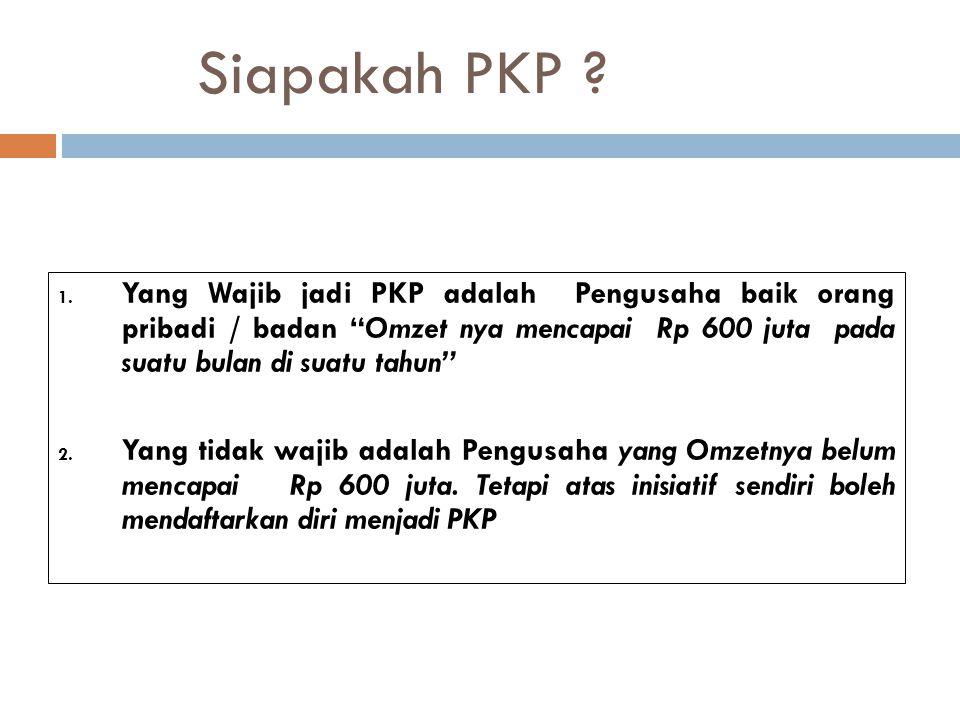 Siapakah PKP Yang Wajib jadi PKP adalah Pengusaha baik orang pribadi / badan Omzet nya mencapai Rp 600 juta pada suatu bulan di suatu tahun