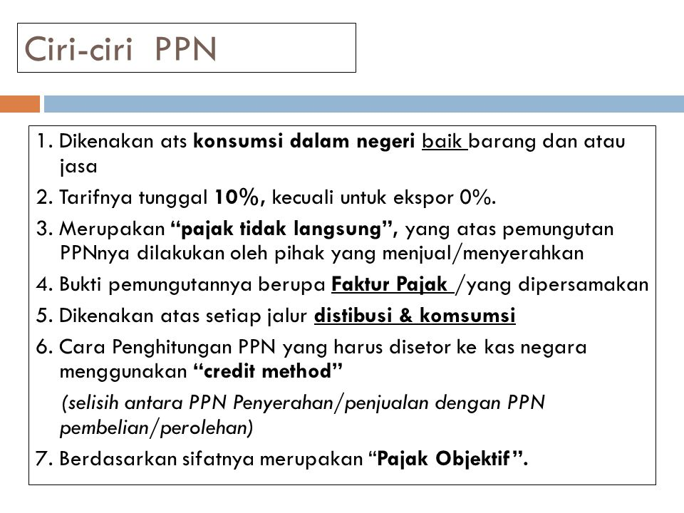 Ciri-ciri PPN 1. Dikenakan ats konsumsi dalam negeri baik barang dan atau jasa. 2. Tarifnya tunggal 10%, kecuali untuk ekspor 0%.