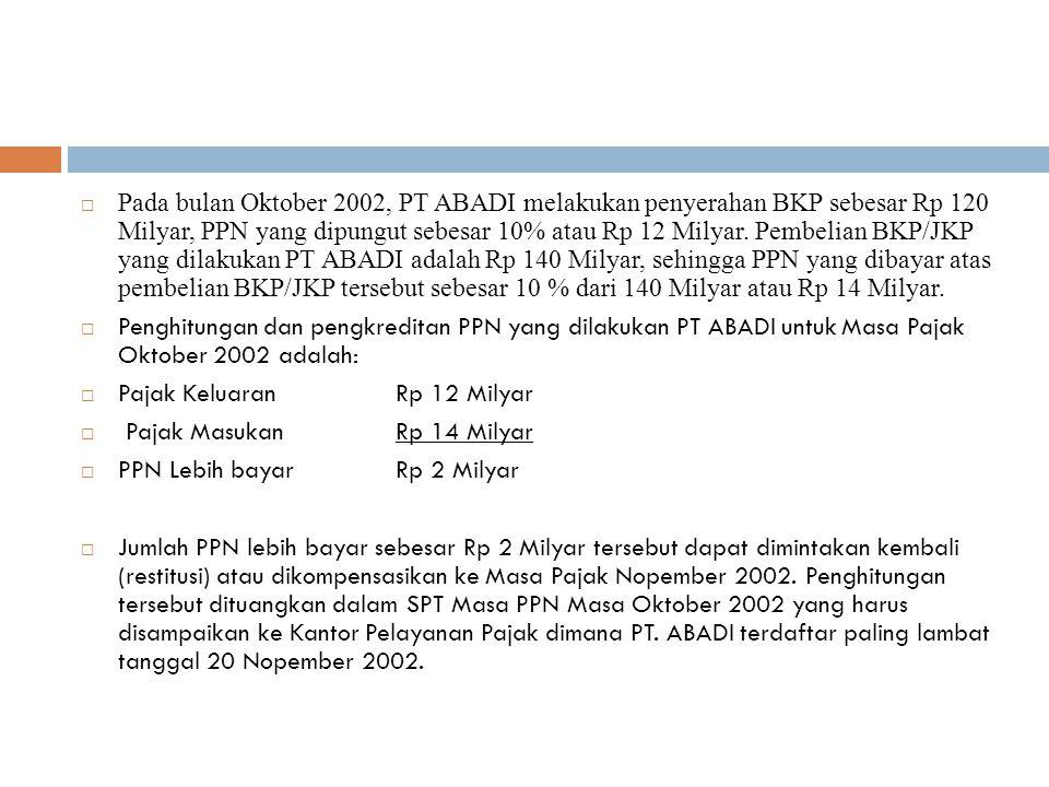 Pada bulan Oktober 2002, PT ABADI melakukan penyerahan BKP sebesar Rp 120 Milyar, PPN yang dipungut sebesar 10% atau Rp 12 Milyar. Pembelian BKP/JKP yang dilakukan PT ABADI adalah Rp 140 Milyar, sehingga PPN yang dibayar atas pembelian BKP/JKP tersebut sebesar 10 % dari 140 Milyar atau Rp 14 Milyar.