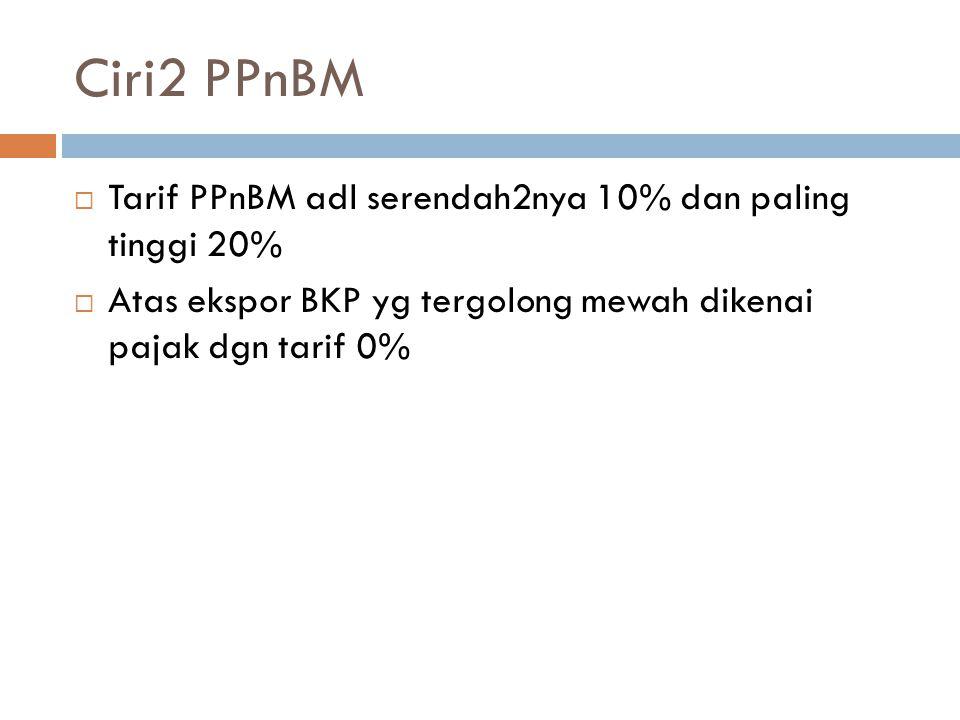 Ciri2 PPnBM Tarif PPnBM adl serendah2nya 10% dan paling tinggi 20%