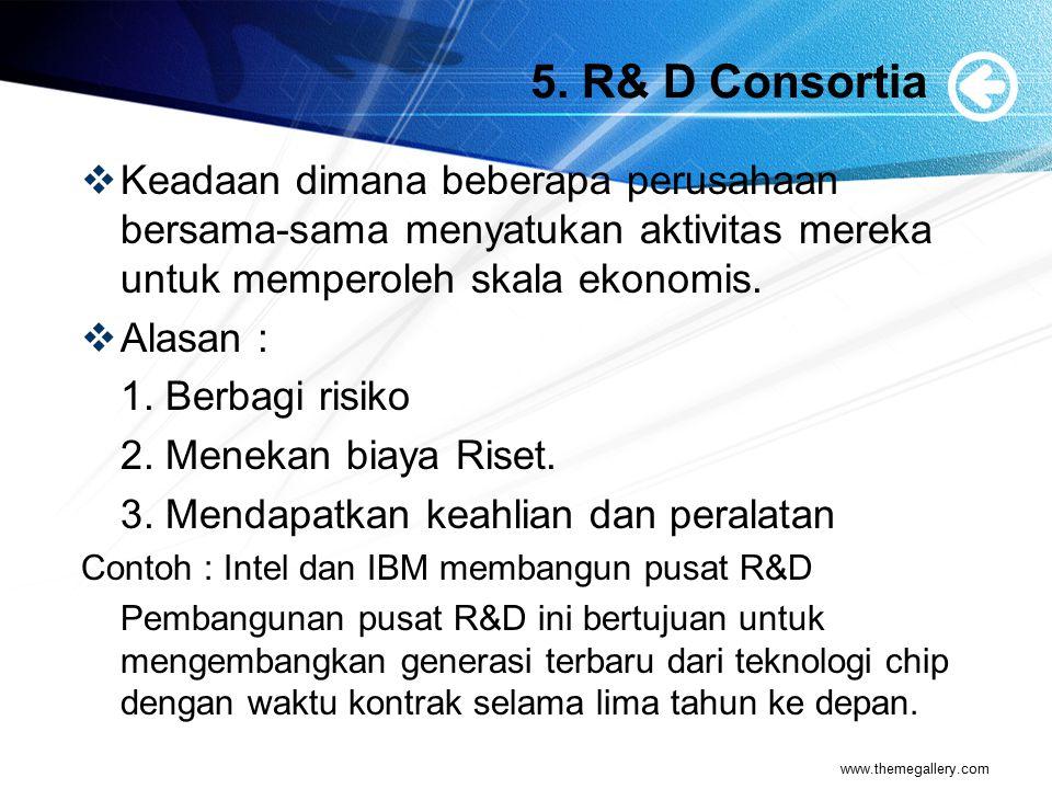 5. R& D Consortia Keadaan dimana beberapa perusahaan bersama-sama menyatukan aktivitas mereka untuk memperoleh skala ekonomis.
