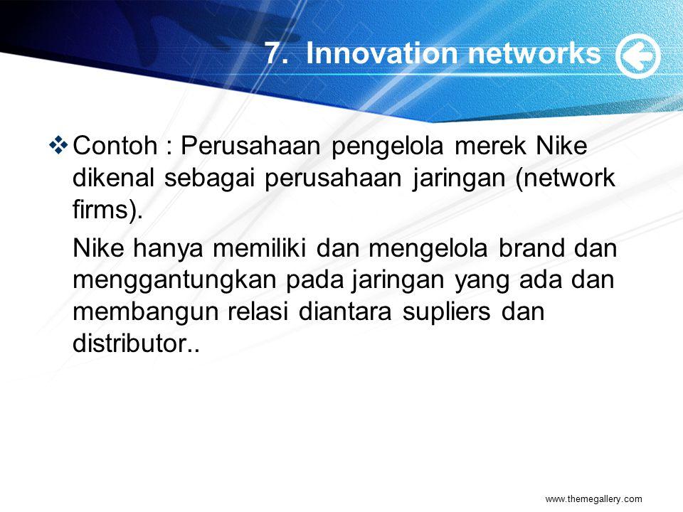 7. Innovation networks Contoh : Perusahaan pengelola merek Nike dikenal sebagai perusahaan jaringan (network firms).