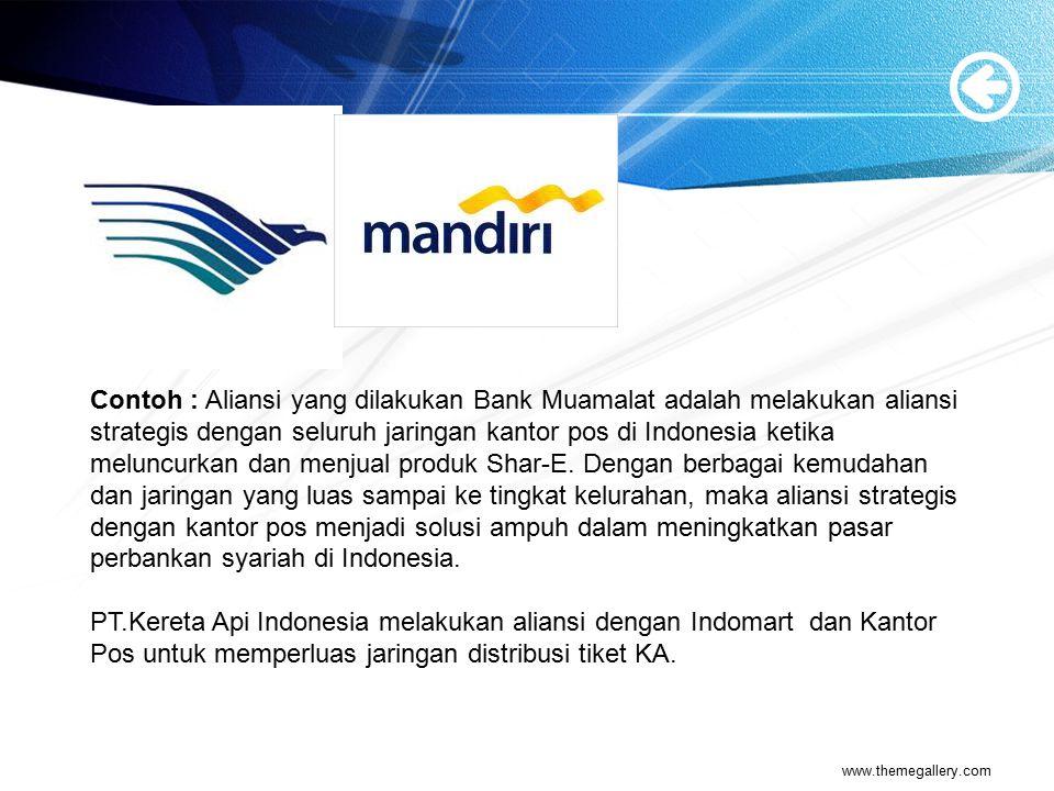 Contoh : Aliansi yang dilakukan Bank Muamalat adalah melakukan aliansi strategis dengan seluruh jaringan kantor pos di Indonesia ketika meluncurkan dan menjual produk Shar-E. Dengan berbagai kemudahan dan jaringan yang luas sampai ke tingkat kelurahan, maka aliansi strategis dengan kantor pos menjadi solusi ampuh dalam meningkatkan pasar perbankan syariah di Indonesia.