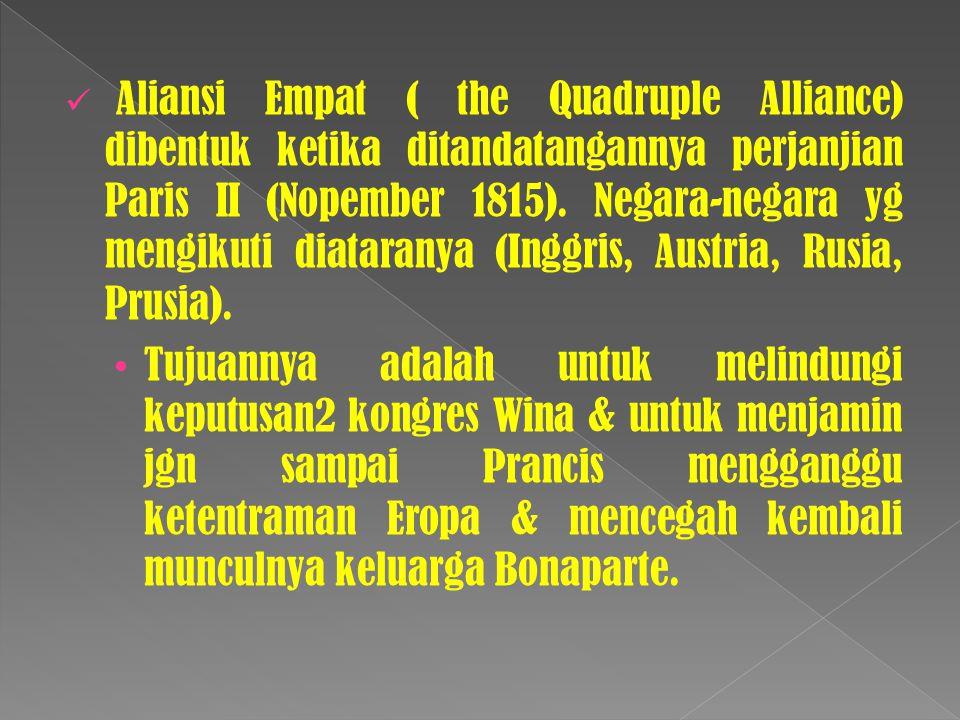 Aliansi Empat ( the Quadruple Alliance) dibentuk ketika ditandatangannya perjanjian Paris II (Nopember 1815). Negara-negara yg mengikuti diataranya (Inggris, Austria, Rusia, Prusia).