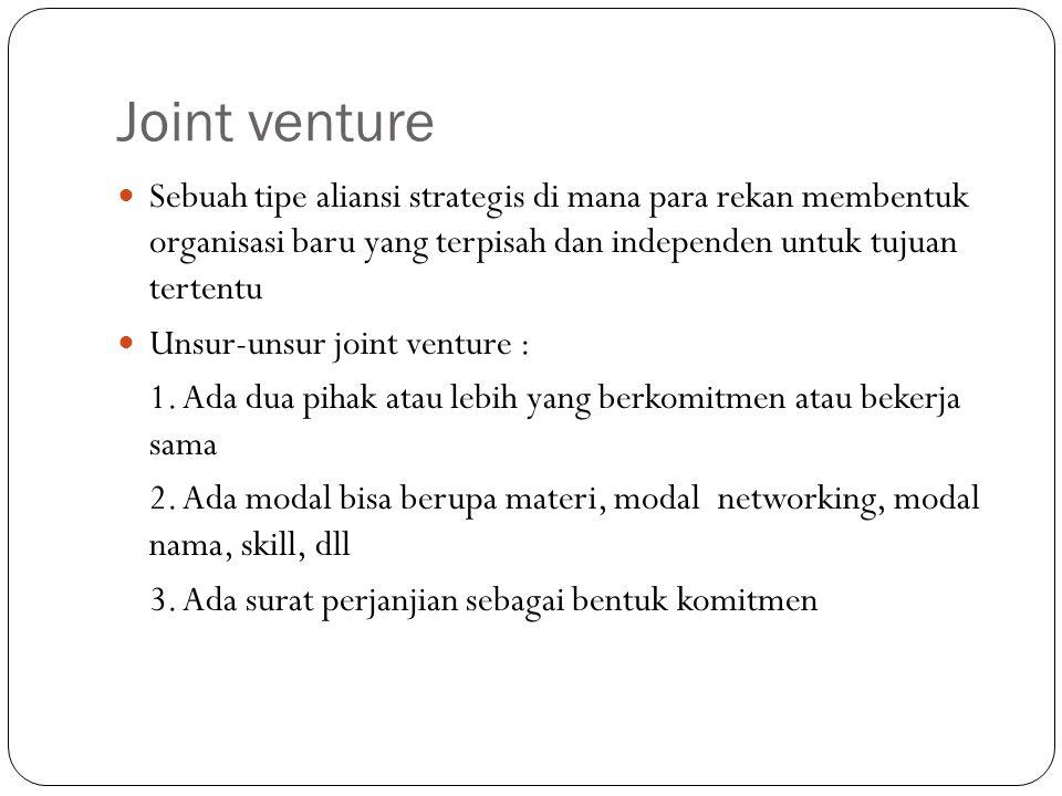 Joint venture Sebuah tipe aliansi strategis di mana para rekan membentuk organisasi baru yang terpisah dan independen untuk tujuan tertentu.