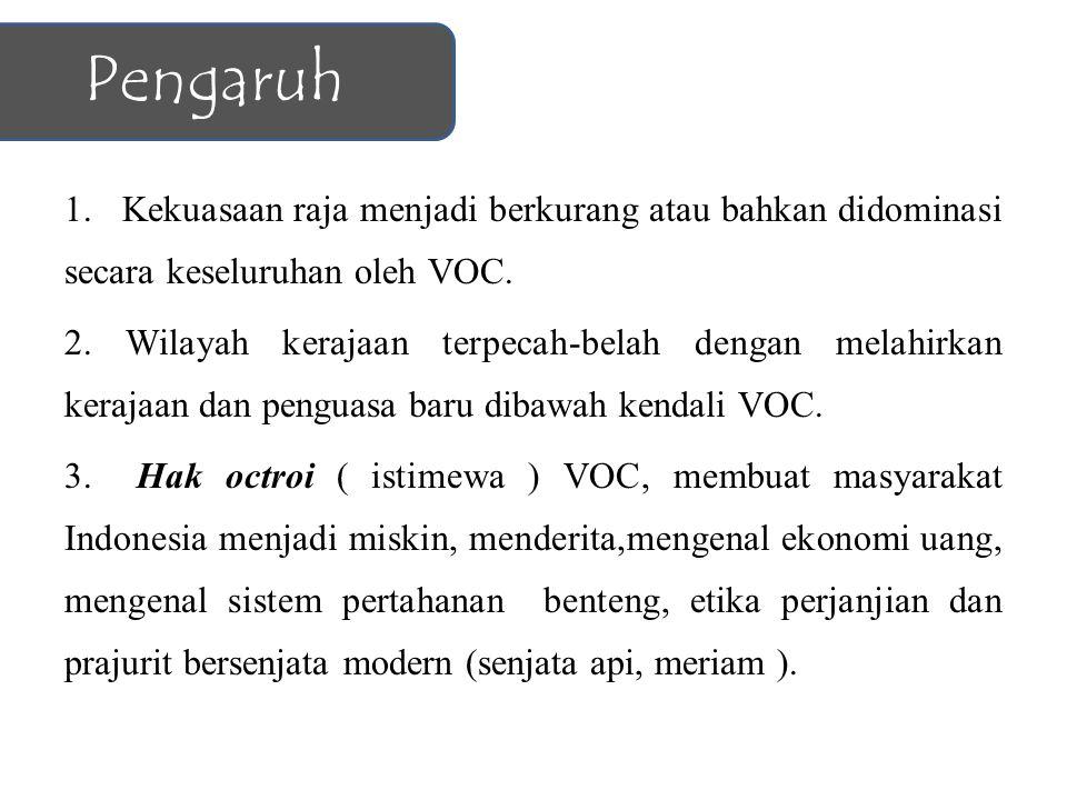 Pengaruh 1. Kekuasaan raja menjadi berkurang atau bahkan didominasi secara keseluruhan oleh VOC.