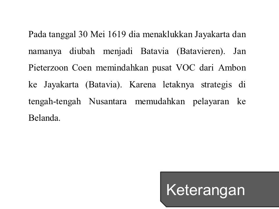 Pada tanggal 30 Mei 1619 dia menaklukkan Jayakarta dan namanya diubah menjadi Batavia (Batavieren). Jan Pieterzoon Coen memindahkan pusat VOC dari Ambon ke Jayakarta (Batavia). Karena letaknya strategis di tengah-tengah Nusantara memudahkan pelayaran ke Belanda.