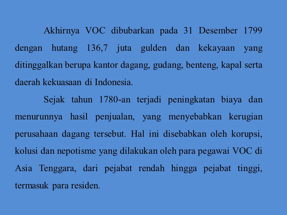 Akhirnya VOC dibubarkan pada 31 Desember 1799 dengan hutang 136,7 juta gulden dan kekayaan yang ditinggalkan berupa kantor dagang, gudang, benteng, kapal serta daerah kekuasaan di Indonesia.