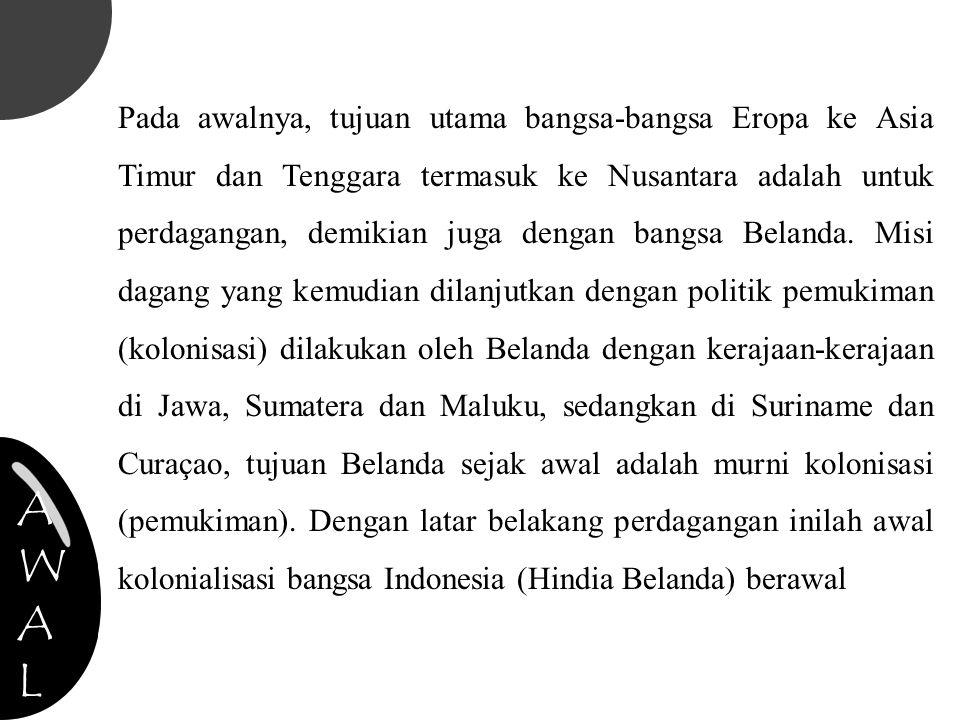 Pada awalnya, tujuan utama bangsa-bangsa Eropa ke Asia Timur dan Tenggara termasuk ke Nusantara adalah untuk perdagangan, demikian juga dengan bangsa Belanda. Misi dagang yang kemudian dilanjutkan dengan politik pemukiman (kolonisasi) dilakukan oleh Belanda dengan kerajaan-kerajaan di Jawa, Sumatera dan Maluku, sedangkan di Suriname dan Curaçao, tujuan Belanda sejak awal adalah murni kolonisasi (pemukiman). Dengan latar belakang perdagangan inilah awal kolonialisasi bangsa Indonesia (Hindia Belanda) berawal