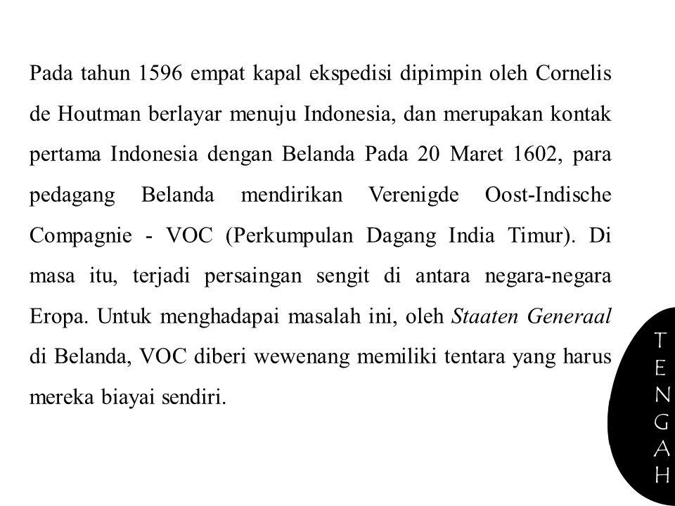 Pada tahun 1596 empat kapal ekspedisi dipimpin oleh Cornelis de Houtman berlayar menuju Indonesia, dan merupakan kontak pertama Indonesia dengan Belanda Pada 20 Maret 1602, para pedagang Belanda mendirikan Verenigde Oost-Indische Compagnie - VOC (Perkumpulan Dagang India Timur). Di masa itu, terjadi persaingan sengit di antara negara-negara Eropa. Untuk menghadapai masalah ini, oleh Staaten Generaal di Belanda, VOC diberi wewenang memiliki tentara yang harus mereka biayai sendiri.