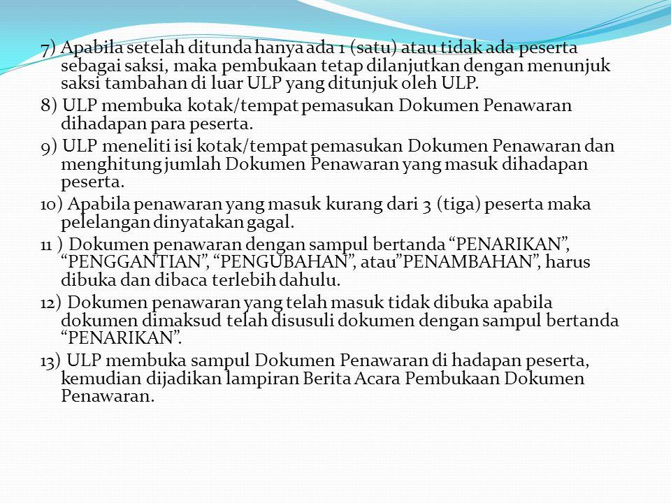 7) Apabila setelah ditunda hanya ada 1 (satu) atau tidak ada peserta sebagai saksi, maka pembukaan tetap dilanjutkan dengan menunjuk saksi tambahan di luar ULP yang ditunjuk oleh ULP.
