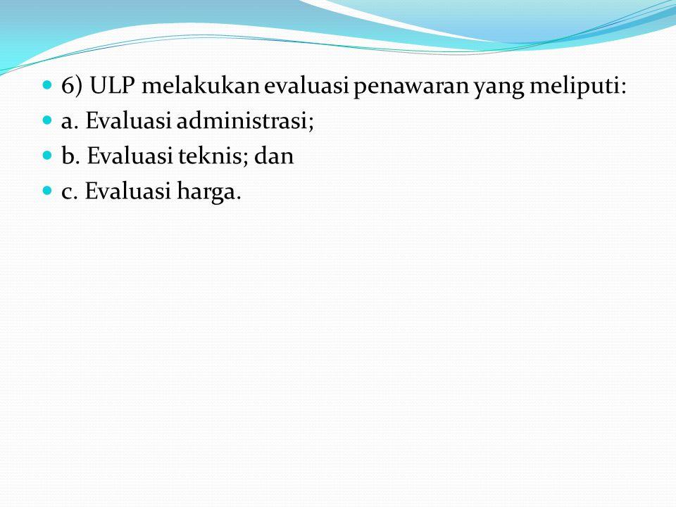 6) ULP melakukan evaluasi penawaran yang meliputi: