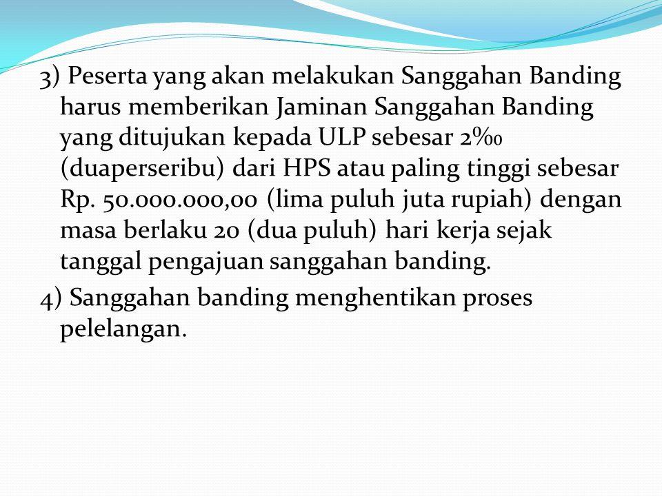 3) Peserta yang akan melakukan Sanggahan Banding harus memberikan Jaminan Sanggahan Banding yang ditujukan kepada ULP sebesar 2‰ (duaperseribu) dari HPS atau paling tinggi sebesar Rp.