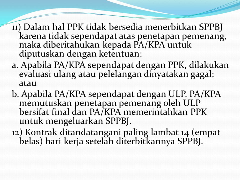 11) Dalam hal PPK tidak bersedia menerbitkan SPPBJ karena tidak sependapat atas penetapan pemenang, maka diberitahukan kepada PA/KPA untuk diputuskan dengan ketentuan: a.