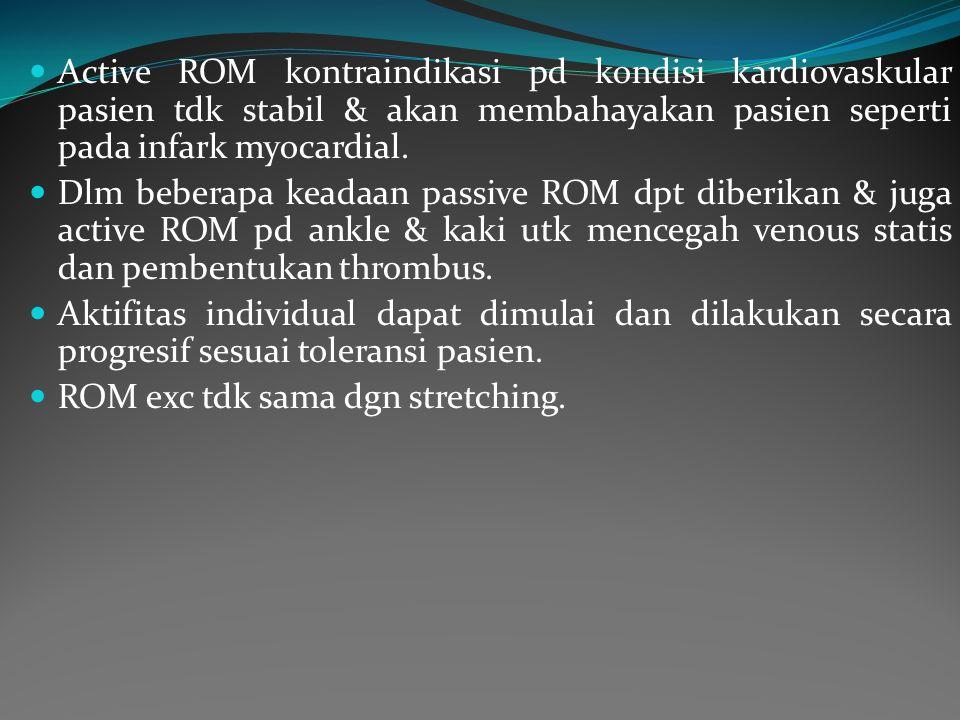 Active ROM kontraindikasi pd kondisi kardiovaskular pasien tdk stabil & akan membahayakan pasien seperti pada infark myocardial.