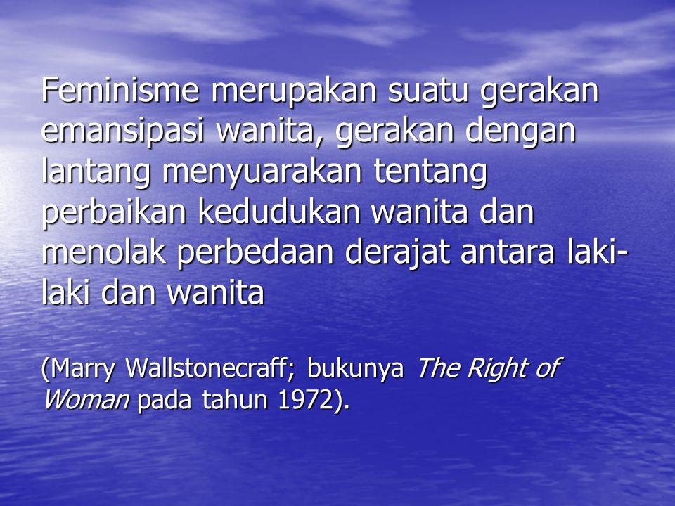 Feminisme merupakan suatu gerakan emansipasi wanita, gerakan dengan lantang menyuarakan tentang perbaikan kedudukan wanita dan menolak perbedaan derajat antara laki-laki dan wanita (Marry Wallstonecraff; bukunya The Right of Woman pada tahun 1972).