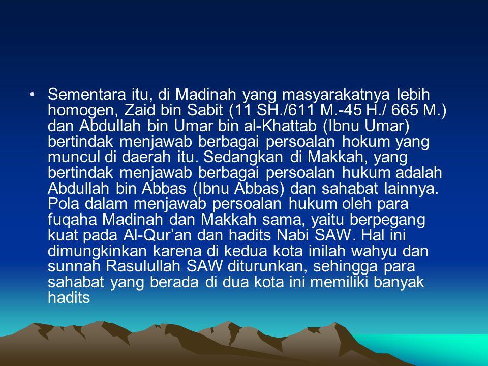 Sementara itu, di Madinah yang masyarakatnya lebih homogen, Zaid bin Sabit (11 SH./611 M.-45 H./ 665 M.) dan Abdullah bin Umar bin al-Khattab (Ibnu Umar) bertindak menjawab berbagai persoalan hokum yang muncul di daerah itu.