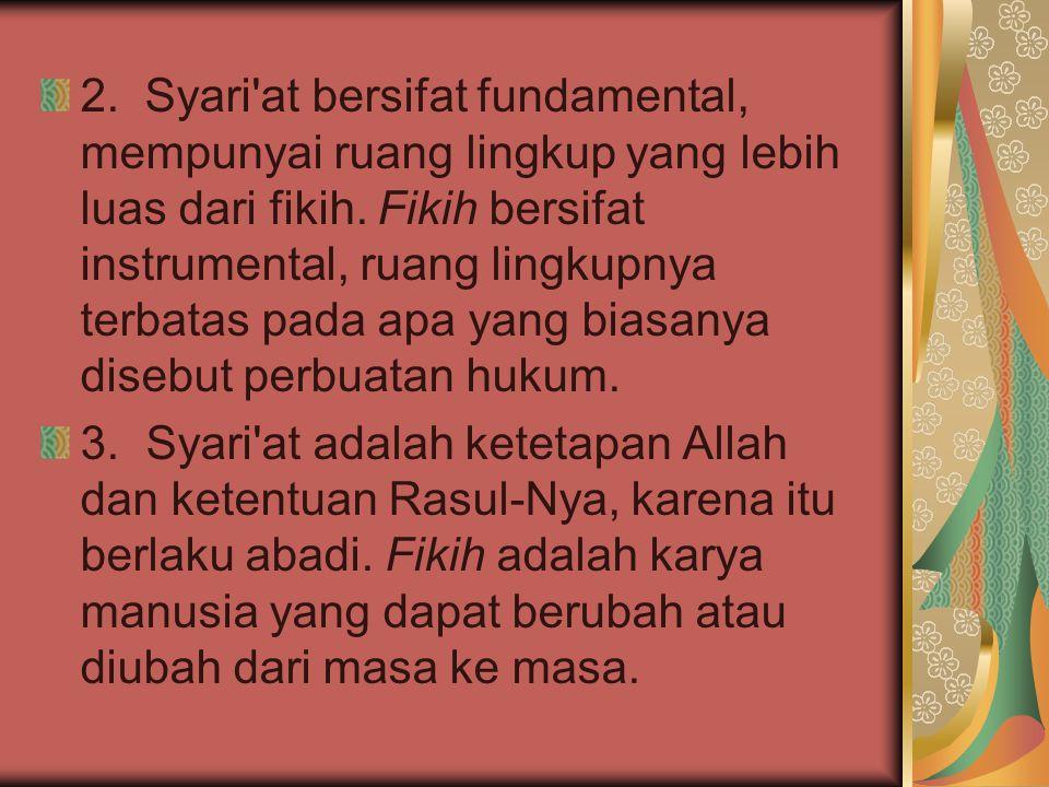 2. Syari at bersifat fundamental, mempunyai ruang lingkup yang lebih luas dari fikih. Fikih bersifat instrumental, ruang lingkupnya terbatas pada apa yang biasanya disebut perbuatan hukum.