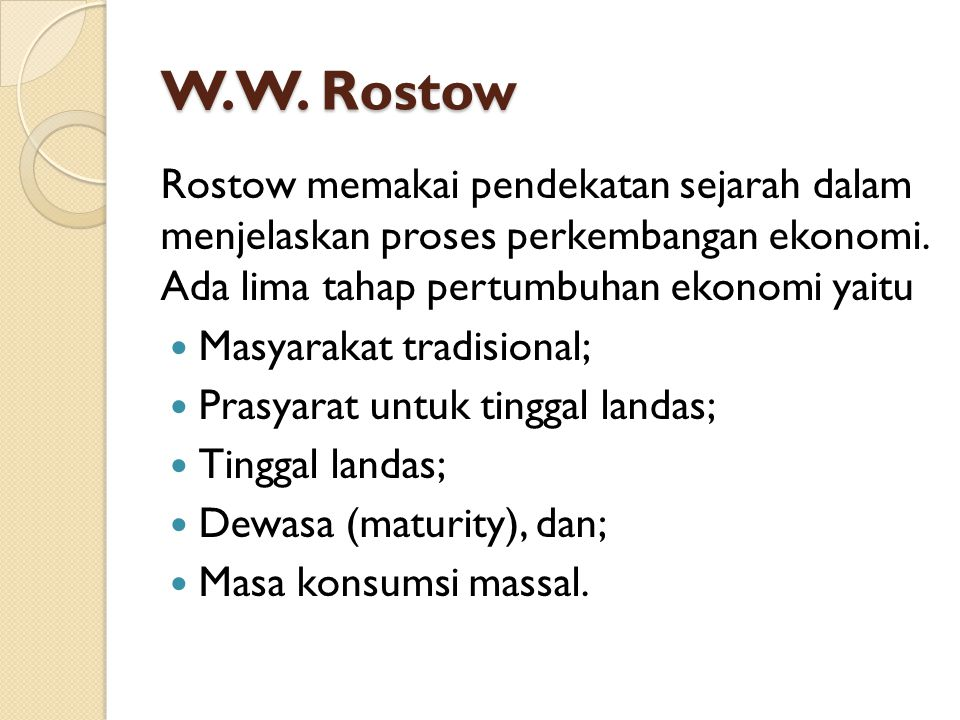 W.W. Rostow Rostow memakai pendekatan sejarah dalam menjelaskan proses perkembangan ekonomi. Ada lima tahap pertumbuhan ekonomi yaitu.