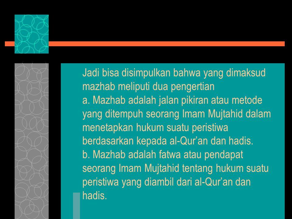 Jadi bisa disimpulkan bahwa yang dimaksud mazhab meliputi dua pengertian a.