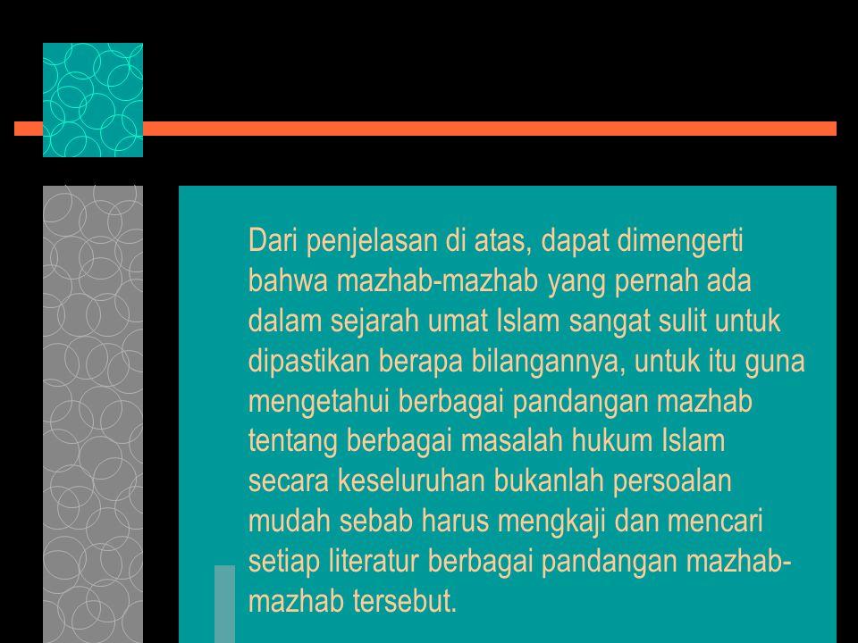 Dari penjelasan di atas, dapat dimengerti bahwa mazhab-mazhab yang pernah ada dalam sejarah umat Islam sangat sulit untuk dipastikan berapa bilangannya, untuk itu guna mengetahui berbagai pandangan mazhab tentang berbagai masalah hukum Islam secara keseluruhan bukanlah persoalan mudah sebab harus mengkaji dan mencari setiap literatur berbagai pandangan mazhab-mazhab tersebut.