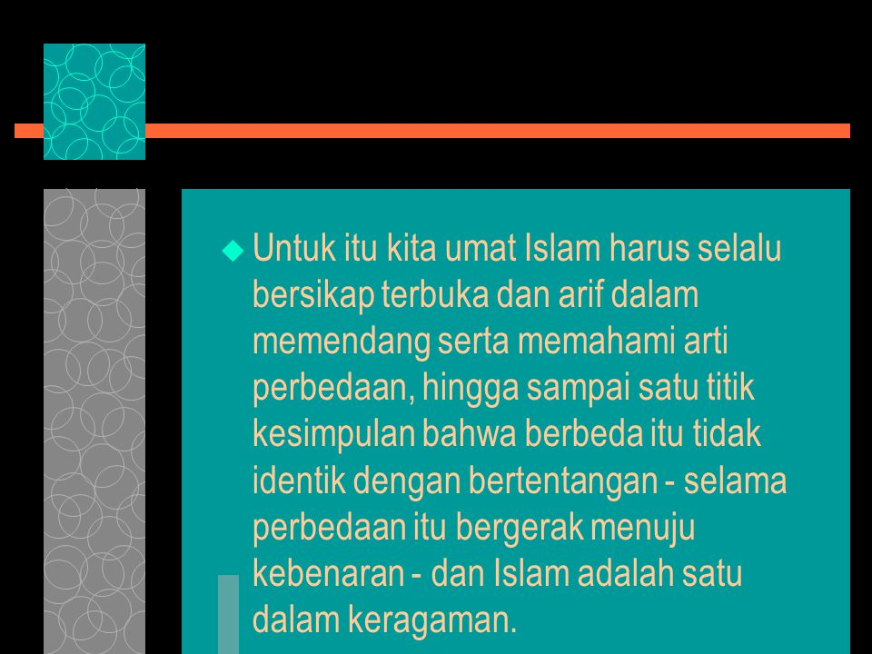 Untuk itu kita umat Islam harus selalu bersikap terbuka dan arif dalam memendang serta memahami arti perbedaan, hingga sampai satu titik kesimpulan bahwa berbeda itu tidak identik dengan bertentangan - selama perbedaan itu bergerak menuju kebenaran - dan Islam adalah satu dalam keragaman.