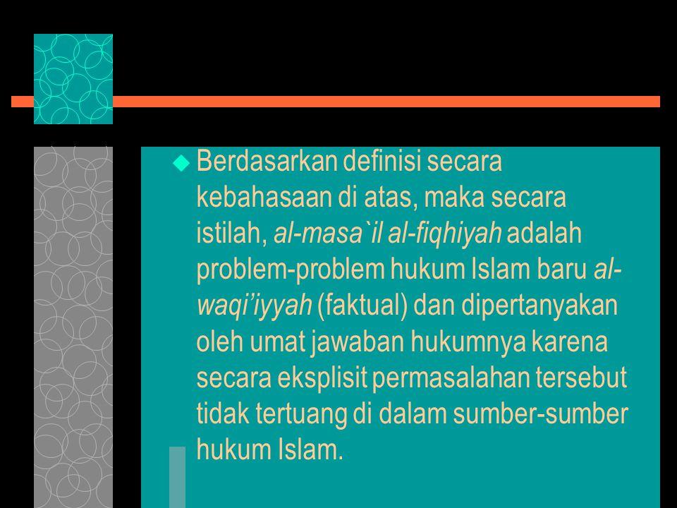 Berdasarkan definisi secara kebahasaan di atas, maka secara istilah, al-masa`il al-fiqhiyah adalah problem-problem hukum Islam baru al-waqi'iyyah (faktual) dan dipertanyakan oleh umat jawaban hukumnya karena secara eksplisit permasalahan tersebut tidak tertuang di dalam sumber-sumber hukum Islam.