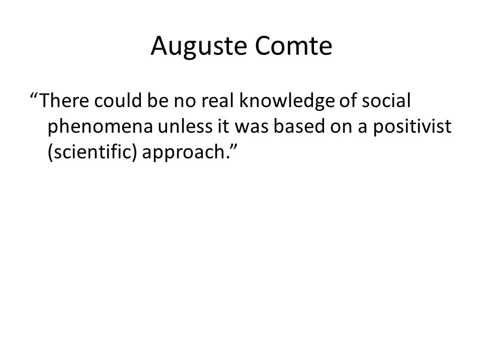 Auguste Comte There could be no real knowledge of social phenomena unless it was based on a positivist (scientific) approach.