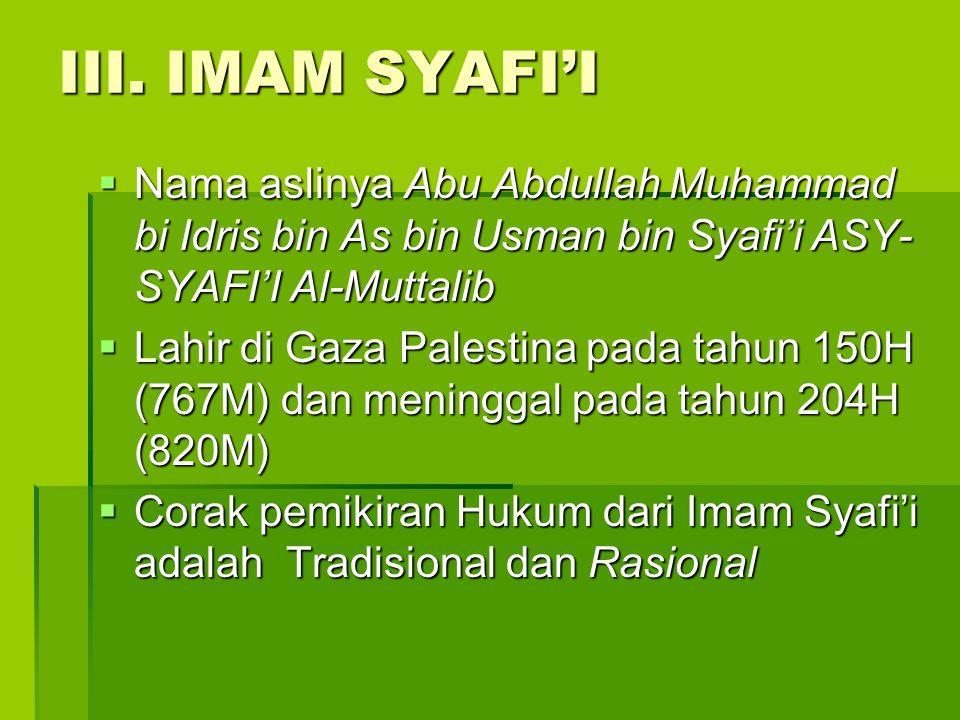 III. IMAM SYAFI'I Nama aslinya Abu Abdullah Muhammad bi Idris bin As bin Usman bin Syafi'i ASY-SYAFI'I Al-Muttalib.