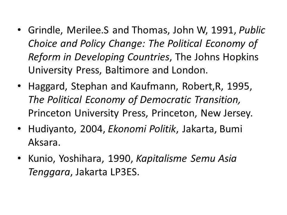 Grindle, Merilee.S and Thomas, John W, 1991, Public Choice and Policy Change: The Political Economy of Reform in Developing Countries, The Johns Hopkins University Press, Baltimore and London.