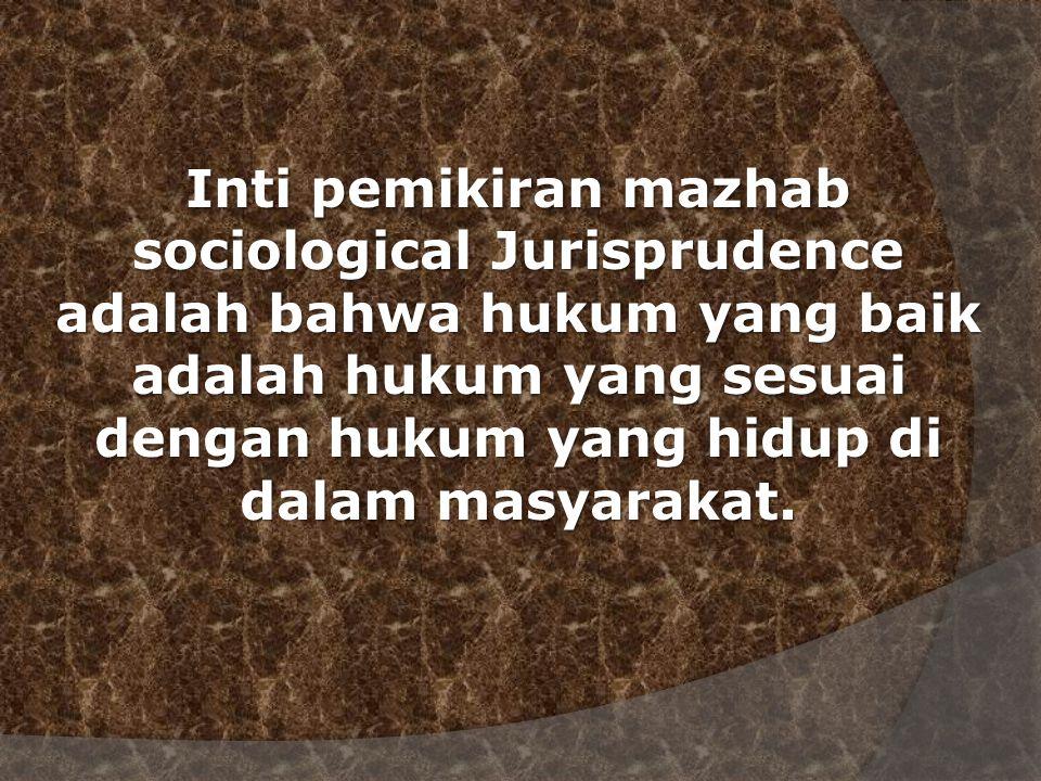 Inti pemikiran mazhab sociological Jurisprudence adalah bahwa hukum yang baik adalah hukum yang sesuai dengan hukum yang hidup di dalam masyarakat.
