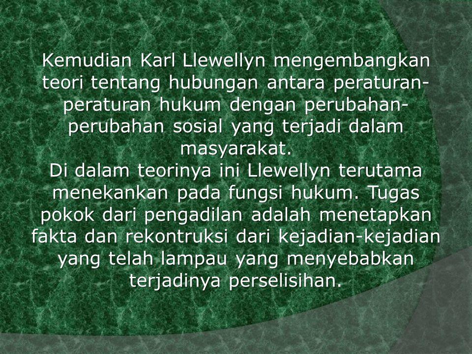 Kemudian Karl Llewellyn mengembangkan teori tentang hubungan antara peraturan-peraturan hukum dengan perubahan-perubahan sosial yang terjadi dalam masyarakat.