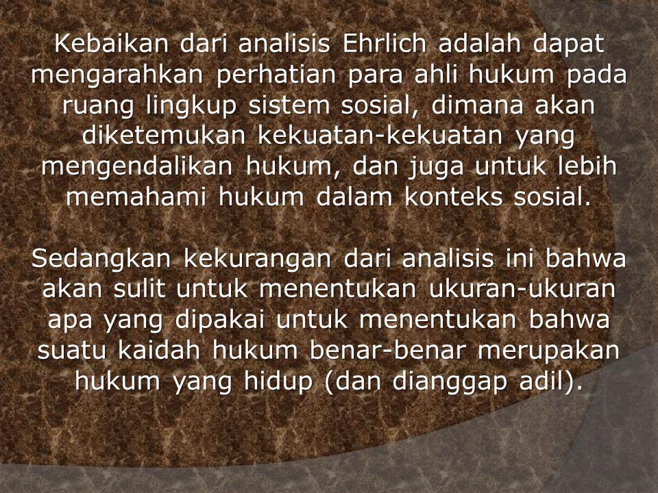 Kebaikan dari analisis Ehrlich adalah dapat mengarahkan perhatian para ahli hukum pada ruang lingkup sistem sosial, dimana akan diketemukan kekuatan-kekuatan yang mengendalikan hukum, dan juga untuk lebih memahami hukum dalam konteks sosial.
