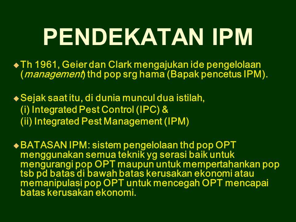 PENDEKATAN IPM Th 1961, Geier dan Clark mengajukan ide pengelolaan (management) thd pop srg hama (Bapak pencetus IPM).