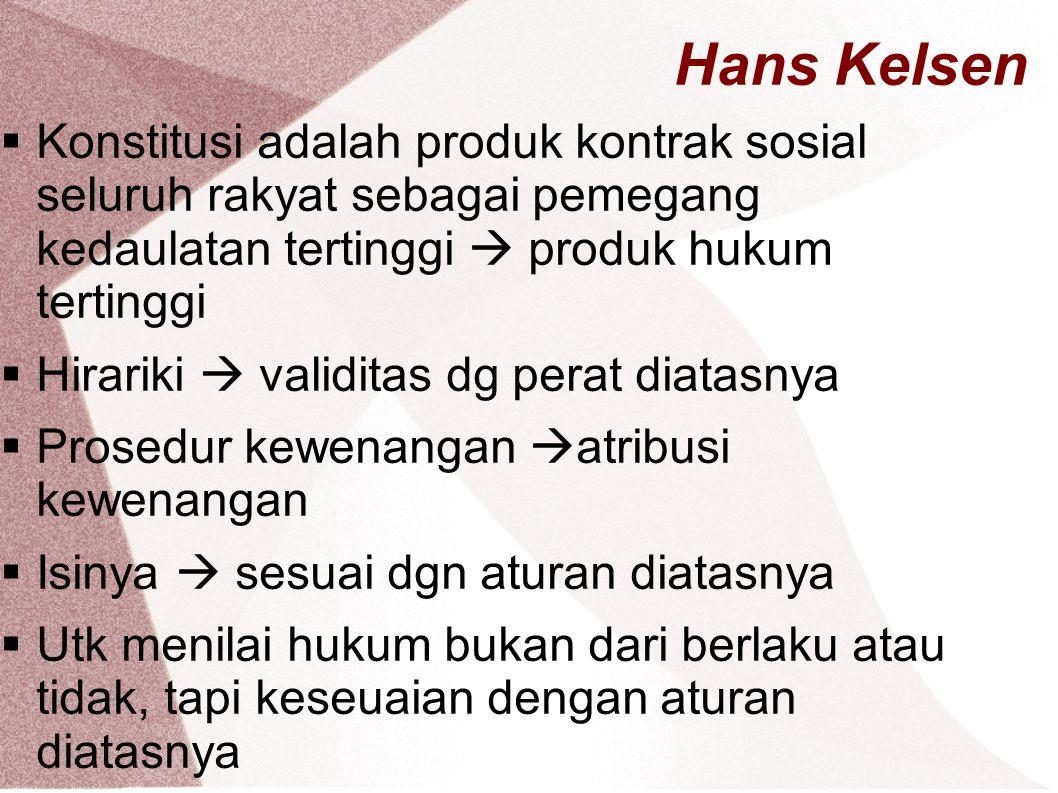 Hans Kelsen Konstitusi adalah produk kontrak sosial seluruh rakyat sebagai pemegang kedaulatan tertinggi  produk hukum tertinggi.