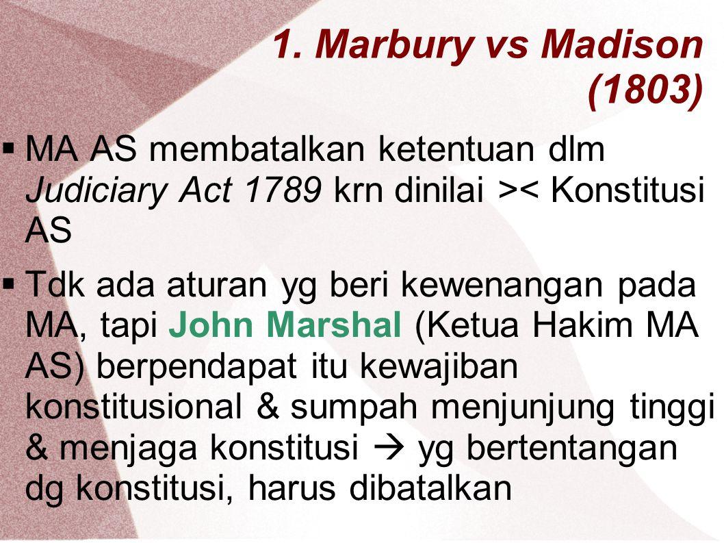 1. Marbury vs Madison (1803) MA AS membatalkan ketentuan dlm Judiciary Act 1789 krn dinilai >< Konstitusi AS.