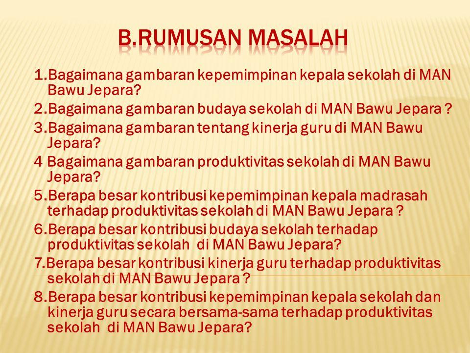 B.Rumusan masalah 1.Bagaimana gambaran kepemimpinan kepala sekolah di MAN Bawu Jepara 2.Bagaimana gambaran budaya sekolah di MAN Bawu Jepara
