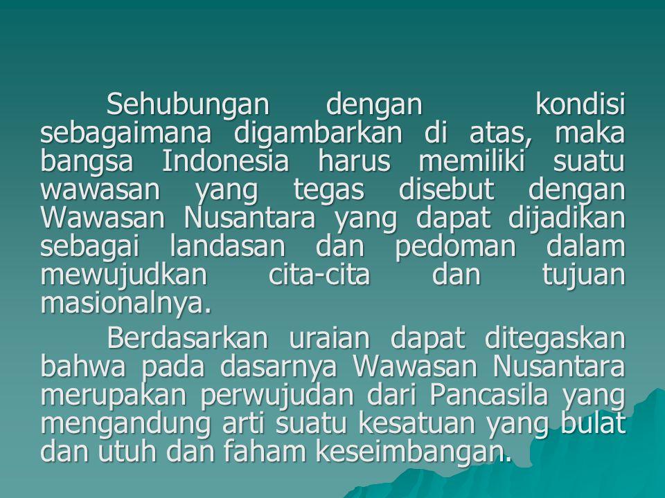Sehubungan dengan kondisi sebagaimana digambarkan di atas, maka bangsa Indonesia harus memiliki suatu wawasan yang tegas disebut dengan Wawasan Nusantara yang dapat dijadikan sebagai landasan dan pedoman dalam mewujudkan cita-cita dan tujuan masionalnya.