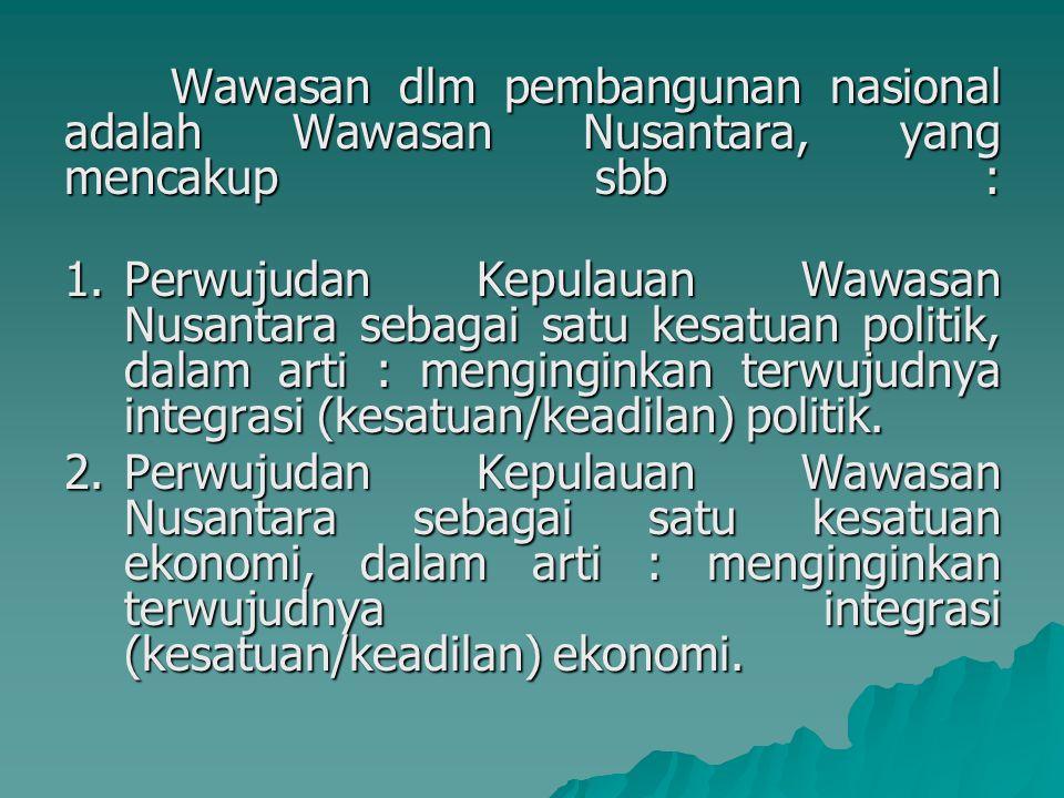 Wawasan dlm pembangunan nasional adalah Wawasan Nusantara, yang mencakup sbb :