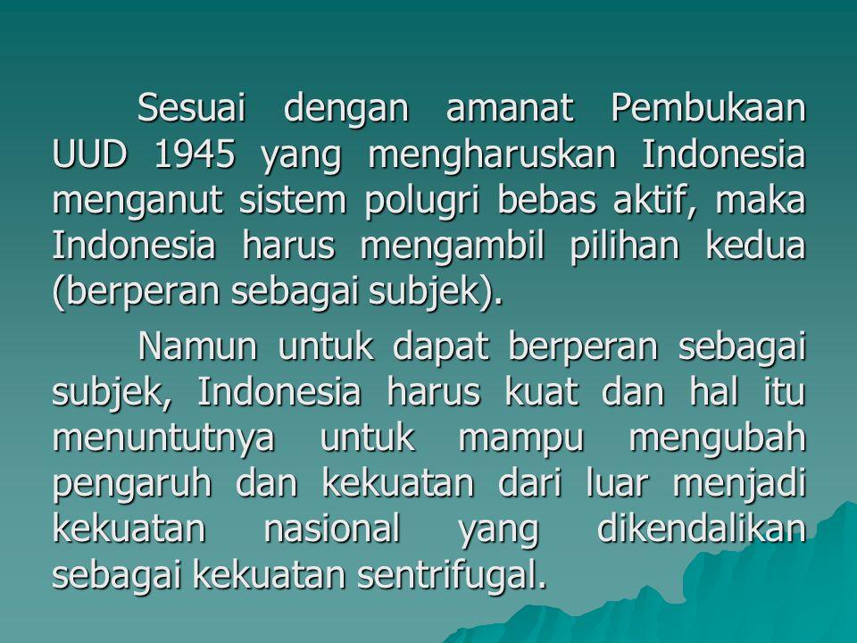 Sesuai dengan amanat Pembukaan UUD 1945 yang mengharuskan Indonesia menganut sistem polugri bebas aktif, maka Indonesia harus mengambil pilihan kedua (berperan sebagai subjek).