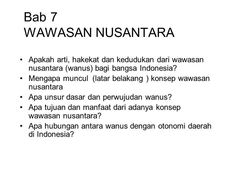 Bab 7 WAWASAN NUSANTARA Apakah arti, hakekat dan kedudukan dari wawasan nusantara (wanus) bagi bangsa Indonesia
