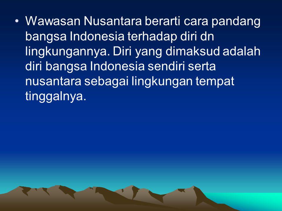 Wawasan Nusantara berarti cara pandang bangsa Indonesia terhadap diri dn lingkungannya.